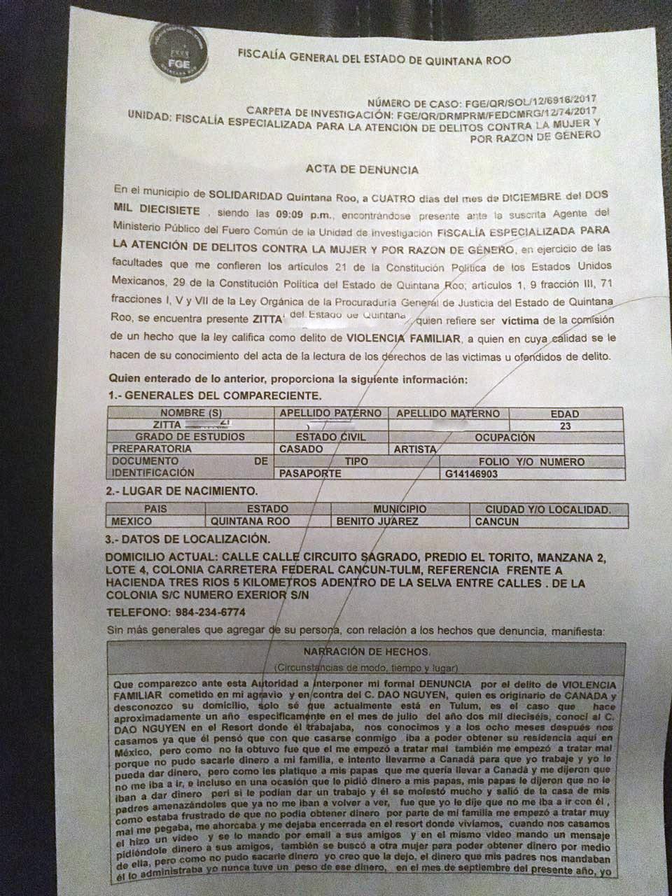 FISCALIA GENERAL DEL ESTADO DE QUINTANA ROO. ACTA DE DENUNCIA. En el municipio de SOLIDARIDAD Quintana Roo a CUATRO dias del mes de DICIEMBRE del DOS MIL DIECISIETE siendo las 9.09 PM, encontrandose presente ante la suscrita Agente del Ministerio Publico del Fuero Comun de la Unidad de Investigacion FISCALIA ESPECIALIZADA PARA LA ATENCION DE DELITOS CONTRA LA MUJER Y POR RAZON DE GENERO, en ejercicio de las facultades que me confieren los articulos 21 de la Constitucion Politica de los Estados Unidos Mexicanos, 29 de la Constitucion Politica del Estado de Quintana Roo, articulos 1, 9 fraccion III, 71 fracciones I, V y VII de la Ley Organica de la Procuraduria General de Justicia del Estado de Quintana Roo, se encuentra presente ZITTA quien refiere ser victima de la comision de un hecho que la ley califica como delito de VIOLENCIA FAMILIAR, a quien en cuya calidad se le hacen de su conocimiento del acta de la lectura de los derechos de las victimas u ofendidos de delito. Quien enterado de lo anterior, proporciona la siguiente informacion: 1- GENERALES DEL COMPARECIENTE: NOMBRE: ZITTA EDAD: 23 GRADO DE ESTUDIOS: PREPARATORIA ESTADO CIVIL: CASADO OCUPACION: ARTISTA DOCUMENTO DE IDENTIFICACION: PASAPORTE 2- LUGAR DE NACIMIENTO PAIS: MEXICO ESTADO: QUINTANA ROO MUNICIPIO: BENITO JUAREZ CIUDAD O LOCALIDAD: CANCUN. 3- DATOS DE LA LOCALIZACION: DOMICILIO ACTUAL: CALLE CIRCUITO SAGRADO PREDIO EL TORITO MANZANA 2 LOTE 4 COLONIA CARRETERA FEDERAL CANCUN - TULUM REFERENCIA FRENTE A HACIENDA TRES RIOS 5 KILOMETOS ADENTRO DE LA SELVA ENTRE CALLES DE LA COLONIA S/C NUMERO EXTERIOR S/N. TELEFONO: 9842346774 Sin mas generales que agregar a su persona con relacion a los hechos que denuncia, manifiesta: NARRACION DE HECHOS (Circunstancia de modo, tiempo y lugar) Que comparezco ante esta Autoridad a interponer mi formal DENUNCIA por el delito de VIOLENCIA FAMILIAR cometido en mi agravio y en contra del C. DAO NGUYEN, quien es originario de CANADA y desconozco s u domicilio, solo se que